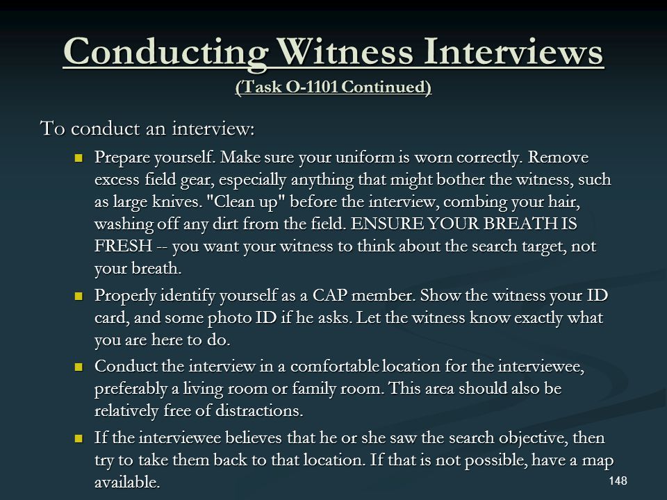 Conducting Witness Interviews (Task O-1101 Continued) To conduct an interview: Prepare yourself. Make sure your uniform is worn correctly. Remove exce
