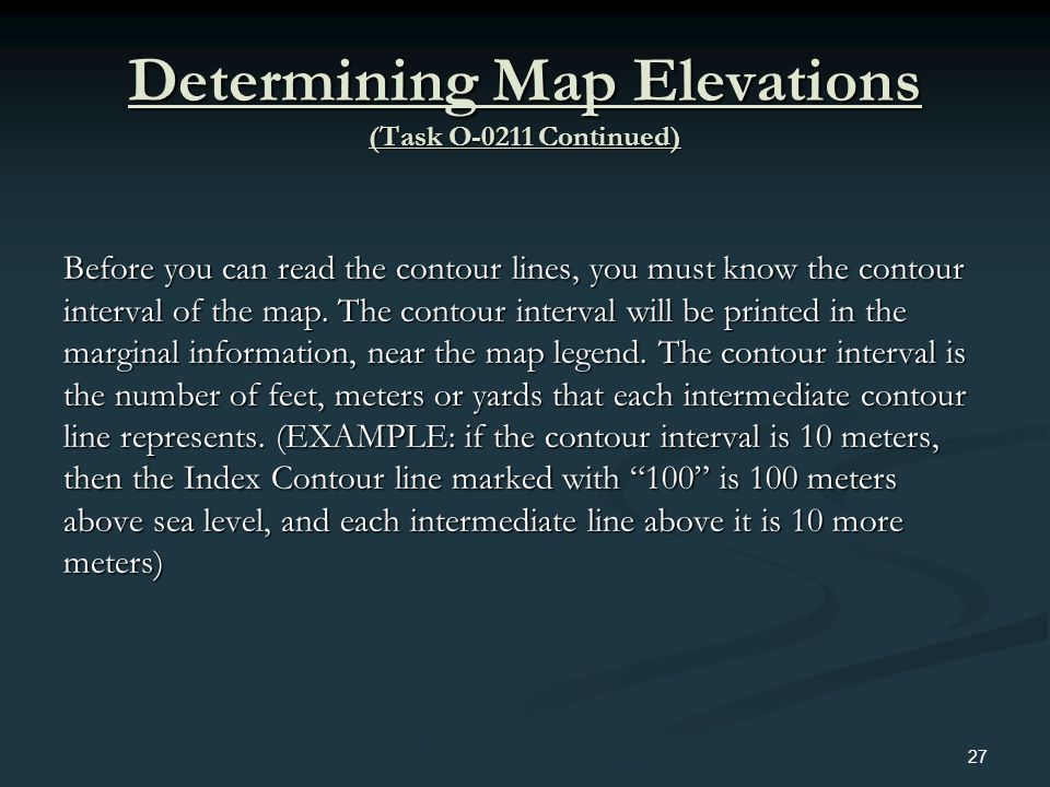 Determining Map Elevations (Task O-0211 Continued) Before you can read the contour lines, you must know the contour interval of the map. The contour i
