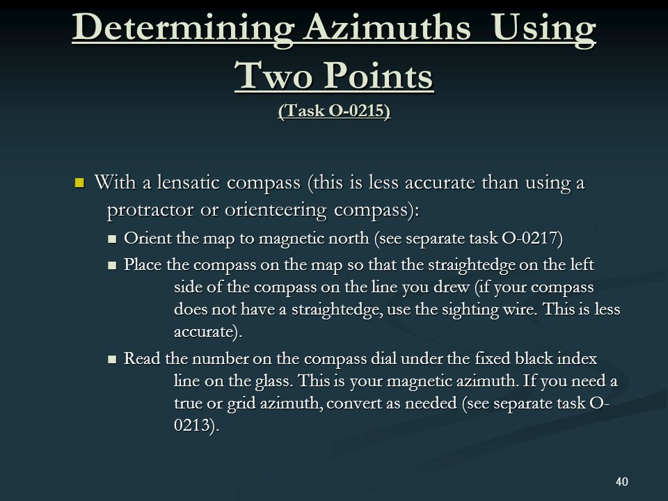 Determining Azimuths Using Two Points (Task O-0215) With a lensatic compass (this is less accurate than using a protractor or orienteering compass): W