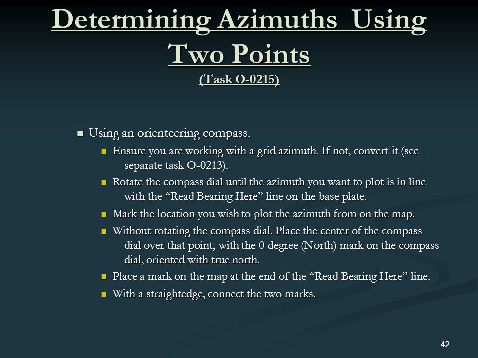 Determining Azimuths Using Two Points (Task O-0215) Using an orienteering compass. Using an orienteering compass. Ensure you are working with a grid a