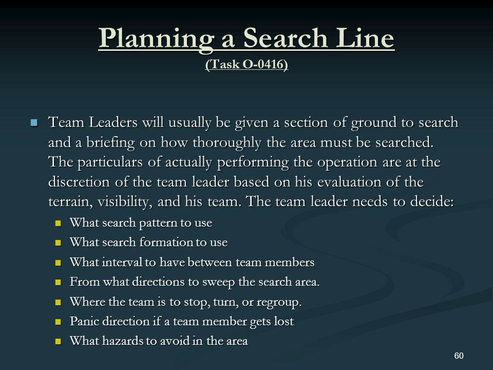 Planning a Search Line (Task O-0416) Team Leaders will usually be given a section of ground to search and a briefing on how thoroughly the area must b