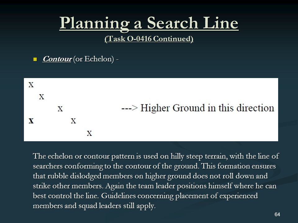 Planning a Search Line (Task O-0416 Continued) Contour (or Echelon) - Contour (or Echelon) - The echelon or contour pattern is used on hilly steep ter