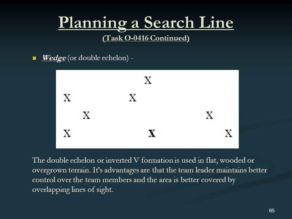 Planning a Search Line (Task O-0416 Continued) Wedge (or double echelon) - Wedge (or double echelon) - The double echelon or inverted V formation is u