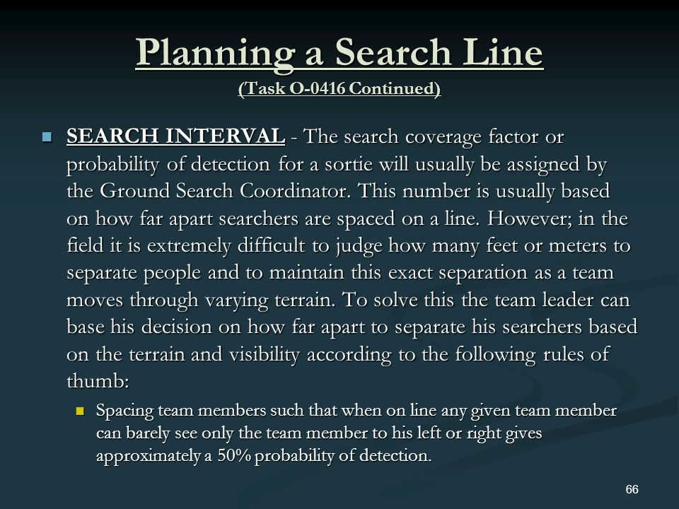 Planning a Search Line (Task O-0416 Continued) SEARCH INTERVAL - The search coverage factor or probability of detection for a sortie will usually be a