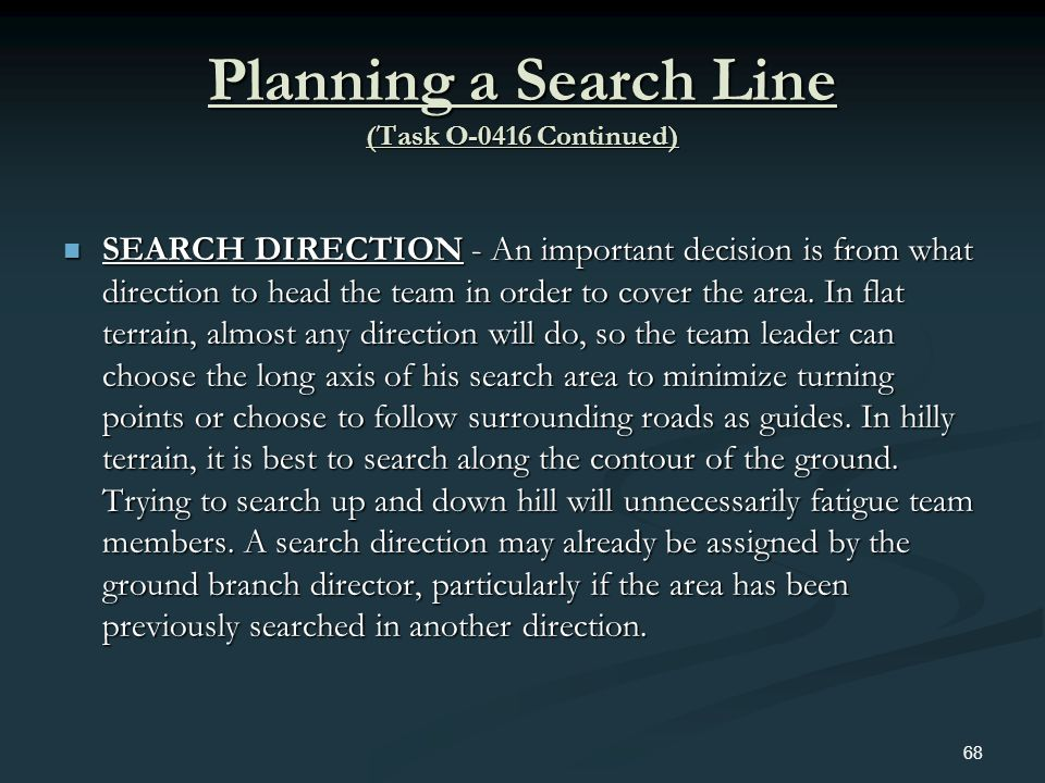 Planning a Search Line (Task O-0416 Continued) SEARCH DIRECTION - An important decision is from what direction to head the team in order to cover the