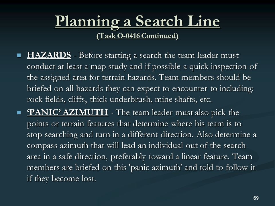 Planning a Search Line (Task O-0416 Continued) HAZARDS - Before starting a search the team leader must conduct at least a map study and if possible a