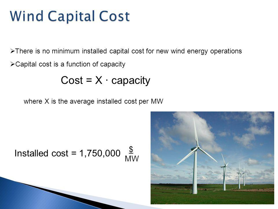There is no minimum installed capital cost for new wind energy operations Capital cost is a function of capacity where X is the average installed cost per MW Installed cost = 1,750,000 $ MW Cost = X capacity