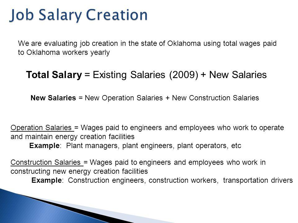 Total Salary = Existing Salaries (2009) + New Salaries New Salaries = New Operation Salaries + New Construction Salaries Operation Salaries = Wages paid to engineers and employees who work to operate and maintain energy creation facilities Example: Plant managers, plant engineers, plant operators, etc Construction Salaries = Wages paid to engineers and employees who work in constructing new energy creation facilities Example: Construction engineers, construction workers, transportation drivers We are evaluating job creation in the state of Oklahoma using total wages paid to Oklahoma workers yearly