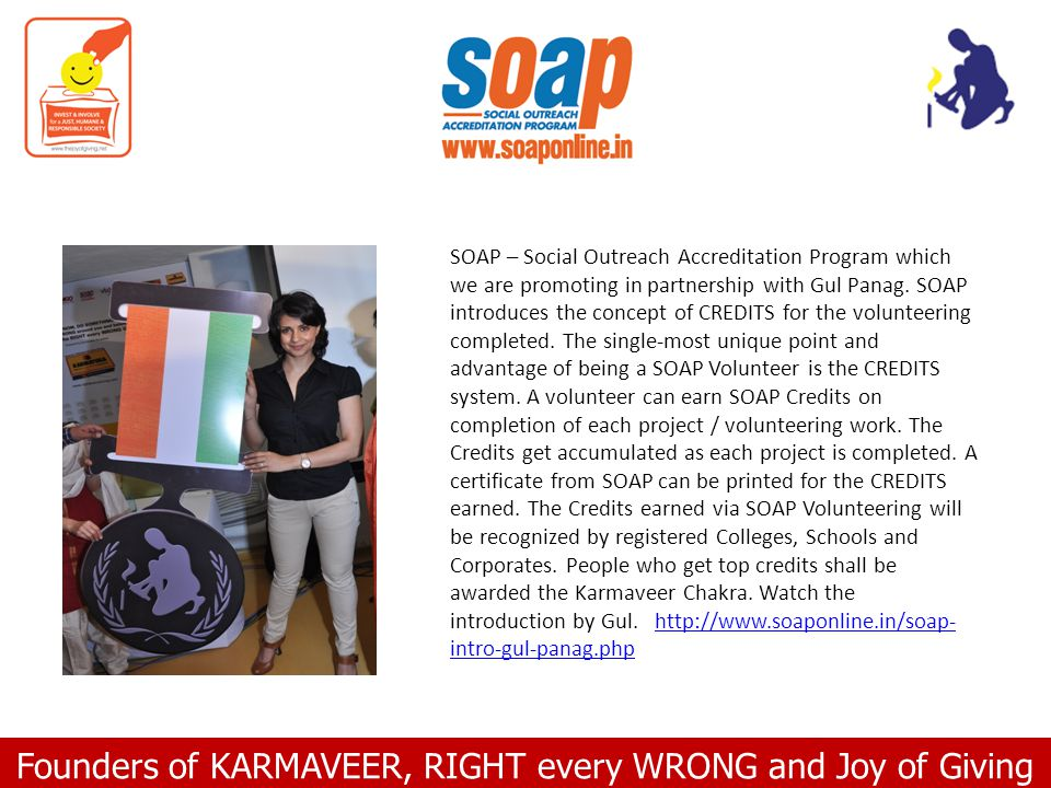 Founders of KARMAVEER, RIGHT every WRONG and Joy of Giving SOAP – Social Outreach Accreditation Program which we are promoting in partnership with Gul