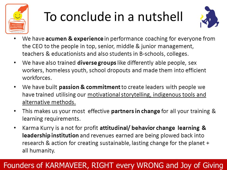 Founders of KARMAVEER, RIGHT every WRONG and Joy of Giving To conclude in a nutshell We have acumen & experience in performance coaching for everyone