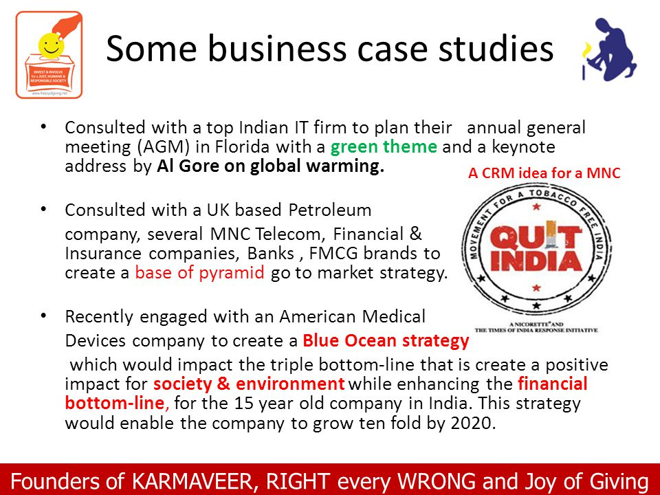 Founders of KARMAVEER, RIGHT every WRONG and Joy of Giving Some business case studies Consulted with a top Indian IT firm to plan their annual general