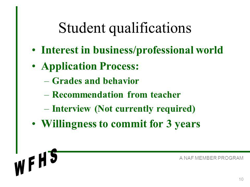 A NAF MEMBER PROGRAM 10 Student qualifications Interest in business/professional world Application Process: –Grades and behavior –Recommendation from teacher –Interview (Not currently required) Willingness to commit for 3 years