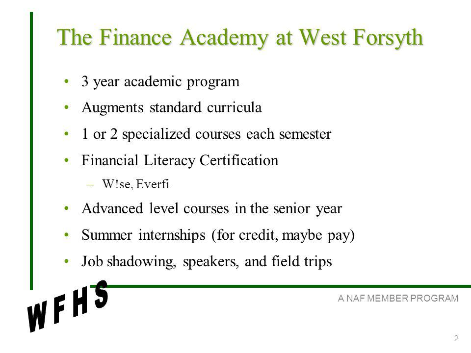A NAF MEMBER PROGRAM 2 The Finance Academy at West Forsyth 3 year academic program Augments standard curricula 1 or 2 specialized courses each semester Financial Literacy Certification –W!se, Everfi Advanced level courses in the senior year Summer internships (for credit, maybe pay) Job shadowing, speakers, and field trips