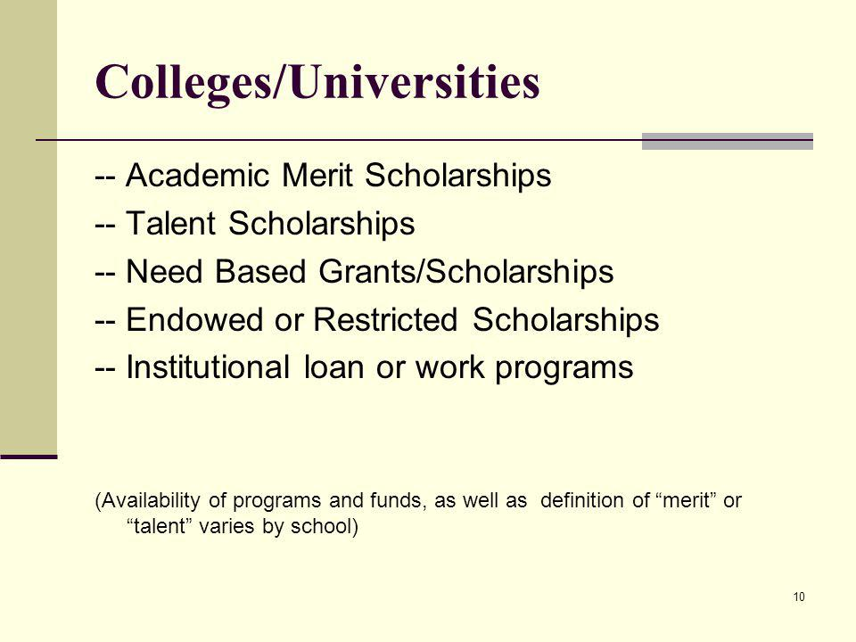 Colleges/Universities -- Academic Merit Scholarships -- Talent Scholarships -- Need Based Grants/Scholarships -- Endowed or Restricted Scholarships -- Institutional loan or work programs (Availability of programs and funds, as well as definition of merit or talent varies by school) 10