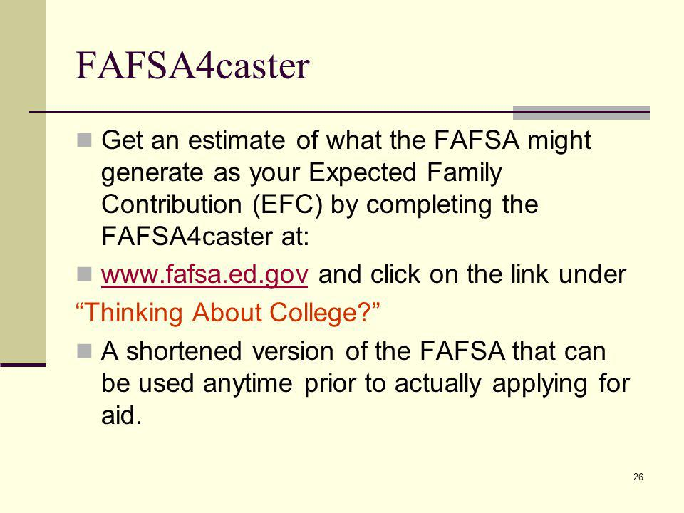 FAFSA4caster Get an estimate of what the FAFSA might generate as your Expected Family Contribution (EFC) by completing the FAFSA4caster at: www.fafsa.ed.gov and click on the link under www.fafsa.ed.gov Thinking About College.