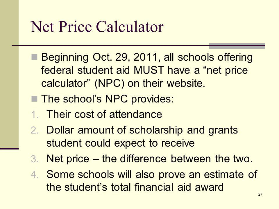 Net Price Calculator Beginning Oct. 29, 2011, all schools offering federal student aid MUST have a net price calculator (NPC) on their website. The sc
