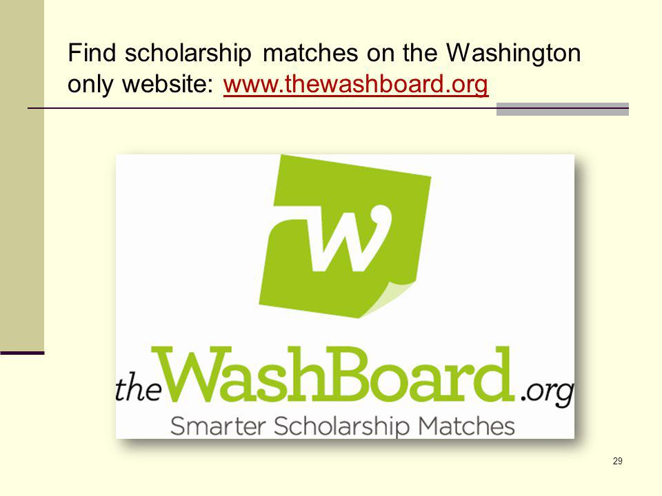 29 Find scholarship matches on the Washington only website: www.thewashboard.org