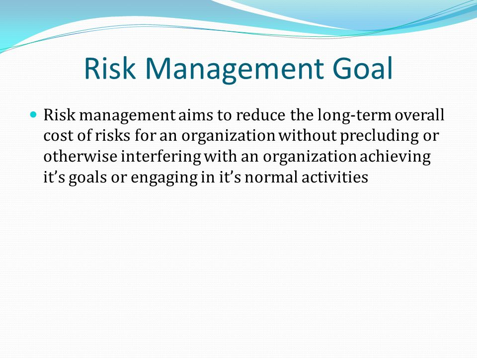 Risk Management Goal Risk management aims to reduce the long-term overall cost of risks for an organization without precluding or otherwise interfering with an organization achieving its goals or engaging in its normal activities