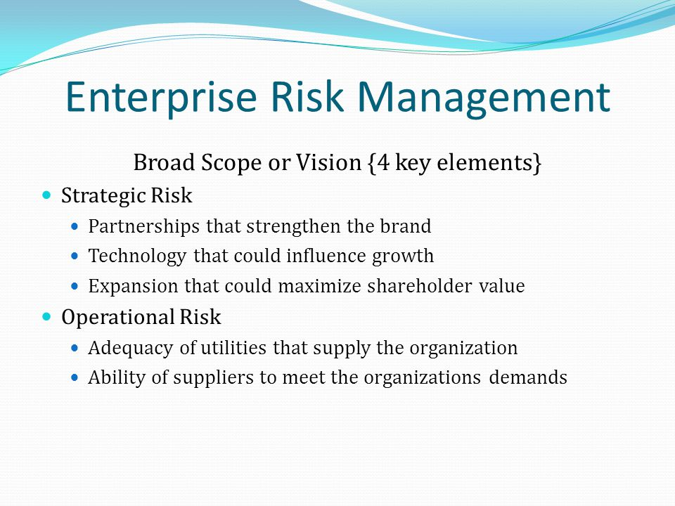 Enterprise Risk Management Broad Scope or Vision {4 key elements} Strategic Risk Partnerships that strengthen the brand Technology that could influence growth Expansion that could maximize shareholder value Operational Risk Adequacy of utilities that supply the organization Ability of suppliers to meet the organizations demands
