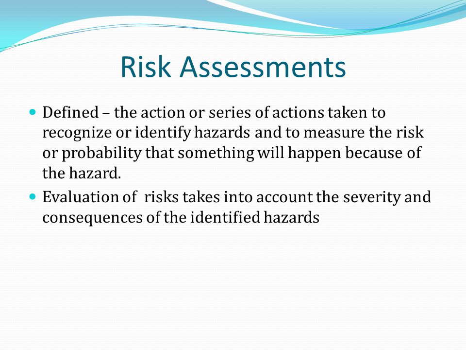 Risk Assessments Defined – the action or series of actions taken to recognize or identify hazards and to measure the risk or probability that something will happen because of the hazard.