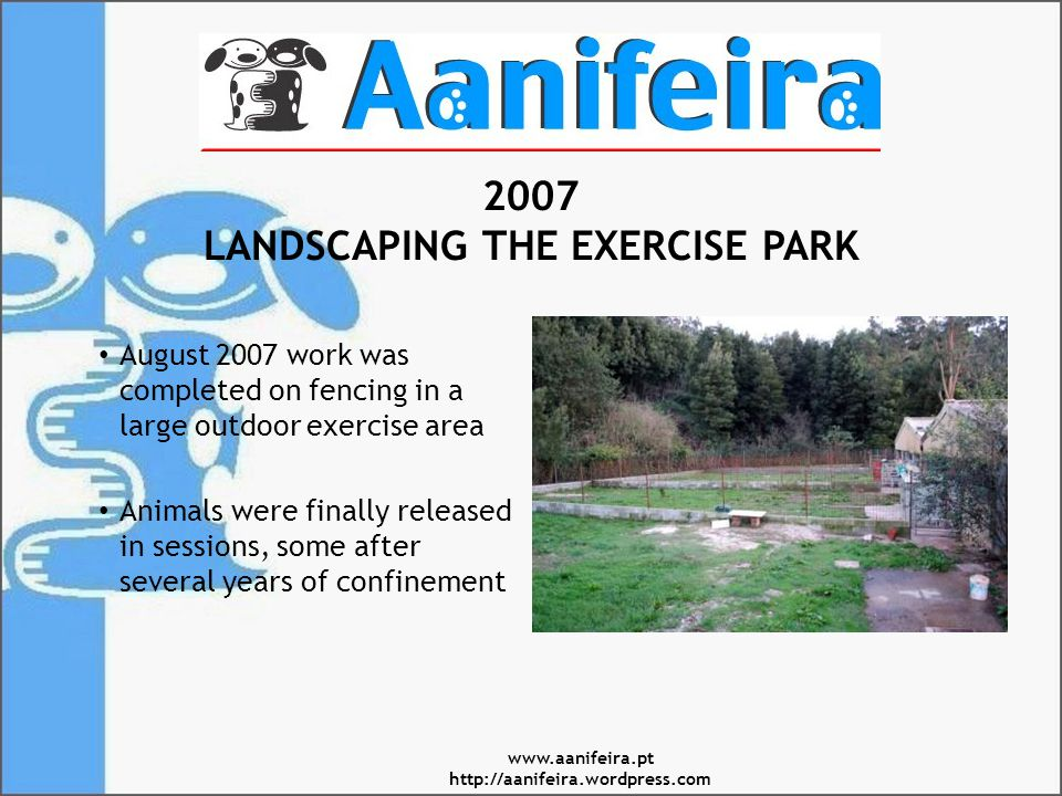 2007 LANDSCAPING THE EXERCISE PARK August 2007 work was completed on fencing in a large outdoor exercise area Animals were finally released in sessions, some after several years of confinement www.aanifeira.pt http://aanifeira.wordpress.com