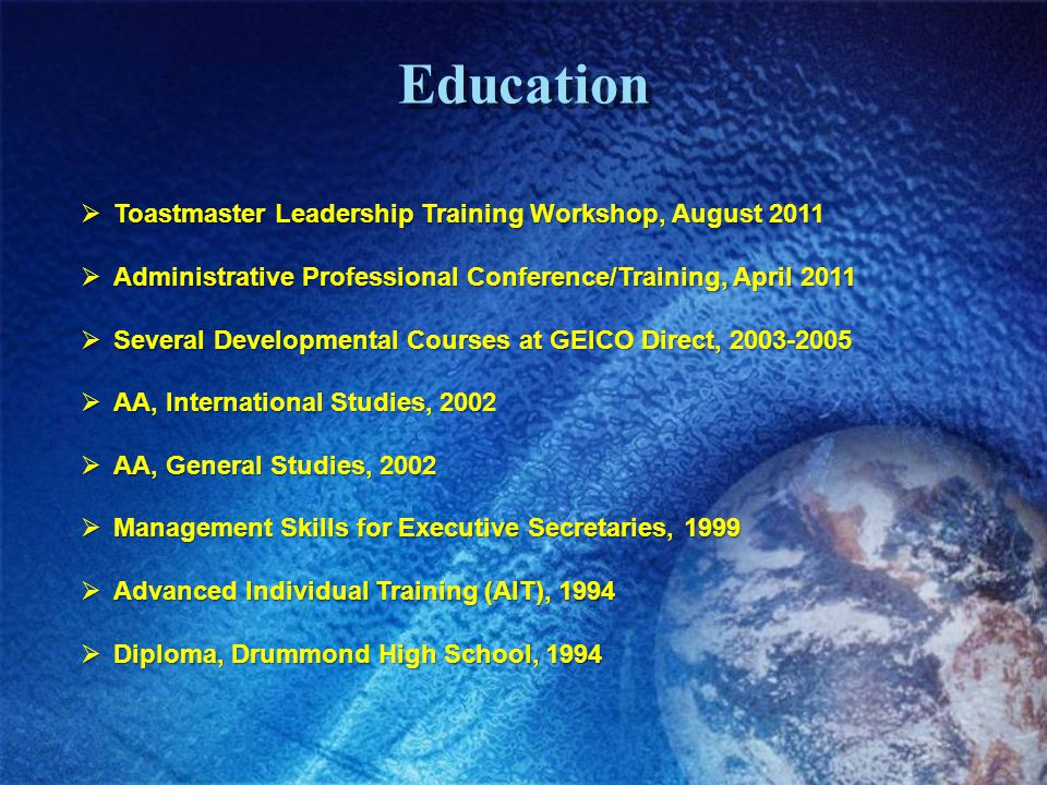 Education Toastmaster Leadership Training Workshop, August 2011 Toastmaster Leadership Training Workshop, August 2011 Administrative Professional Conference/Training, April 2011 Administrative Professional Conference/Training, April 2011 Several Developmental Courses at GEICO Direct, 2003-2005 Several Developmental Courses at GEICO Direct, 2003-2005 AA, International Studies, 2002 AA, International Studies, 2002 AA, General Studies, 2002 AA, General Studies, 2002 Management Skills for Executive Secretaries, 1999 Management Skills for Executive Secretaries, 1999 Advanced Individual Training (AIT), 1994 Advanced Individual Training (AIT), 1994 Diploma, Drummond High School, 1994 Diploma, Drummond High School, 1994