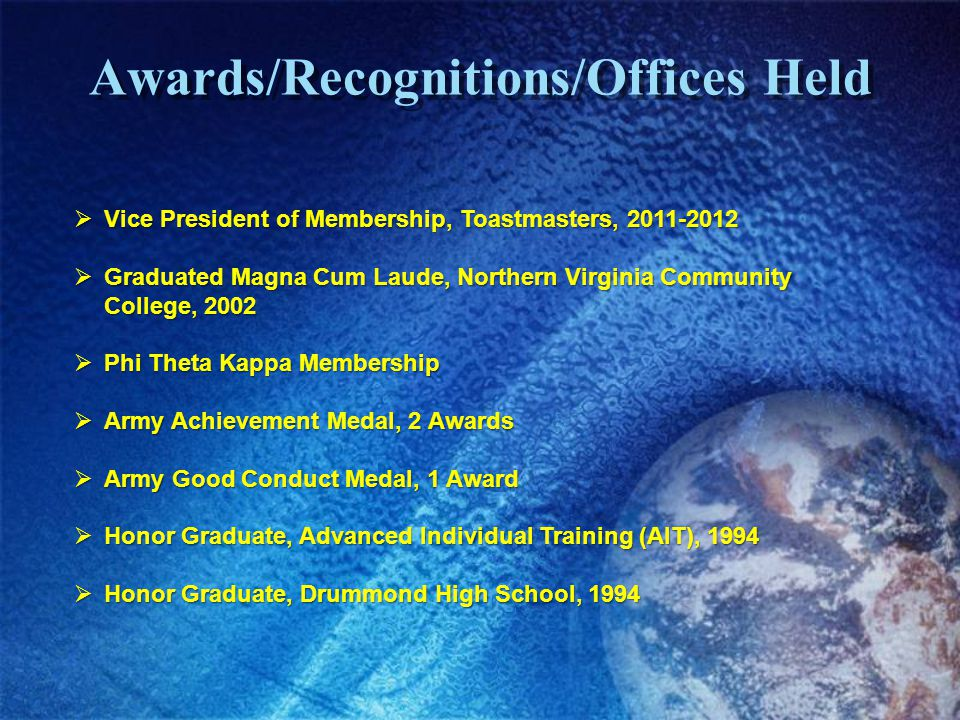Awards/Recognitions/Offices Held Vice President of Membership, Toastmasters, 2011-2012 Vice President of Membership, Toastmasters, 2011-2012 Graduated Magna Cum Laude, Northern Virginia Community College, 2002 Graduated Magna Cum Laude, Northern Virginia Community College, 2002 Phi Theta Kappa Membership Phi Theta Kappa Membership Army Achievement Medal, 2 Awards Army Achievement Medal, 2 Awards Army Good Conduct Medal, 1 Award Army Good Conduct Medal, 1 Award Honor Graduate, Advanced Individual Training (AIT), 1994 Honor Graduate, Advanced Individual Training (AIT), 1994 Honor Graduate, Drummond High School, 1994 Honor Graduate, Drummond High School, 1994