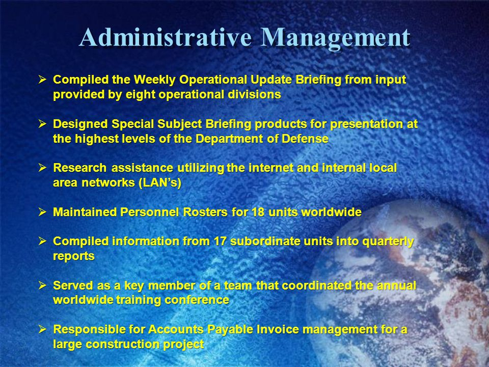 Administrative Management Compiled the Weekly Operational Update Briefing from input provided by eight operational divisions Compiled the Weekly Operational Update Briefing from input provided by eight operational divisions Designed Special Subject Briefing products for presentation at the highest levels of the Department of Defense Designed Special Subject Briefing products for presentation at the highest levels of the Department of Defense Research assistance utilizing the internet and internal local area networks (LANs) Research assistance utilizing the internet and internal local area networks (LANs) Maintained Personnel Rosters for 18 units worldwide Maintained Personnel Rosters for 18 units worldwide Compiled information from 17 subordinate units into quarterly reports Compiled information from 17 subordinate units into quarterly reports Served as a key member of a team that coordinated the annual worldwide training conference Served as a key member of a team that coordinated the annual worldwide training conference Responsible for Accounts Payable Invoice management for a large construction project Responsible for Accounts Payable Invoice management for a large construction project