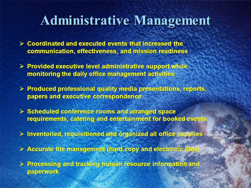 Administrative Management Coordinated and executed events that increased the communication, effectiveness, and mission readiness Coordinated and executed events that increased the communication, effectiveness, and mission readiness Provided executive level administrative support while monitoring the daily office management activities Provided executive level administrative support while monitoring the daily office management activities Produced professional quality media presentations, reports, papers and executive correspondence Produced professional quality media presentations, reports, papers and executive correspondence Scheduled conference rooms and arranged space requirements, catering and entertainment for booked events Scheduled conference rooms and arranged space requirements, catering and entertainment for booked events Inventoried, requisitioned and organized all office supplies Inventoried, requisitioned and organized all office supplies Accurate file management (hard copy and electronic files) Accurate file management (hard copy and electronic files) Processing and tracking human resource information and paperwork Processing and tracking human resource information and paperwork