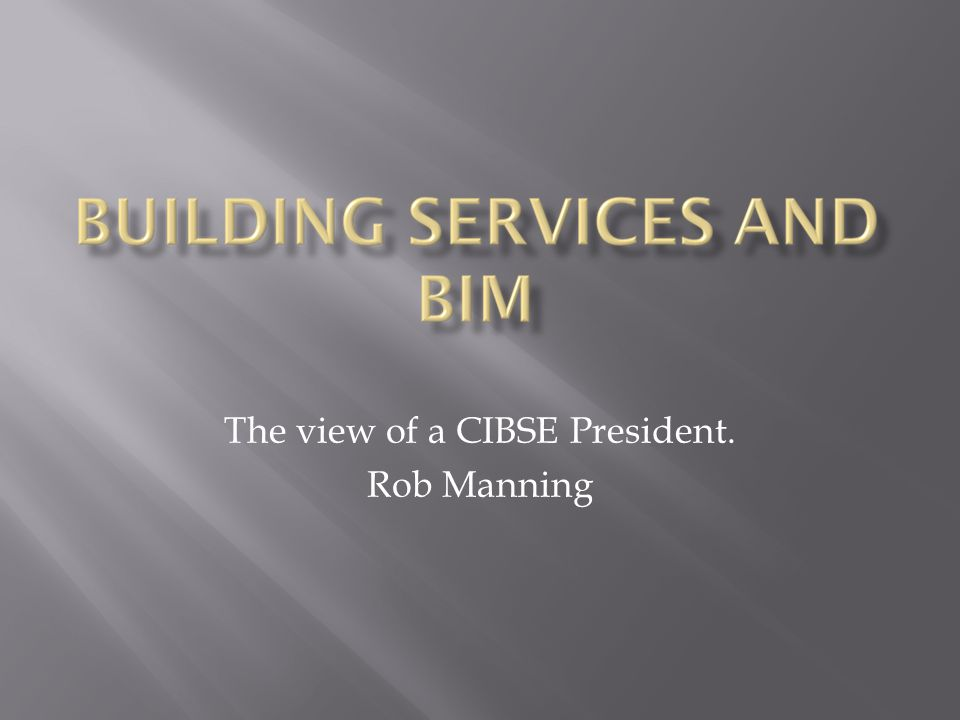 The view of a CIBSE President. Rob Manning