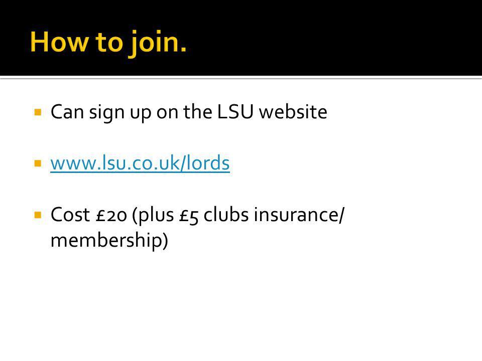 Can sign up on the LSU website www.lsu.co.uk/lords Cost £20 (plus £5 clubs insurance/ membership)