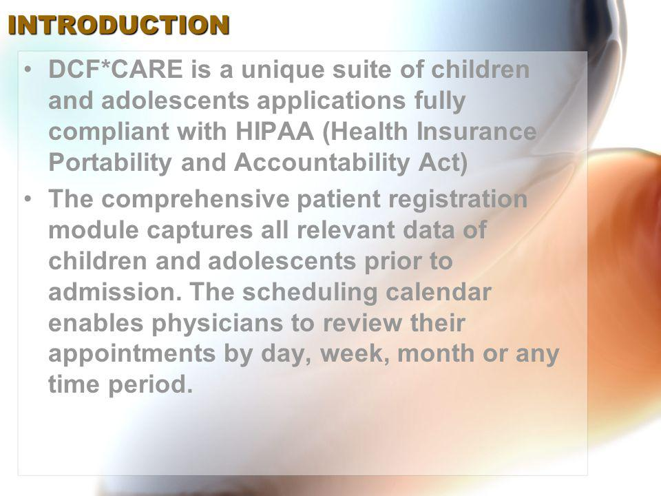 DCF*CARE is a unique suite of children and adolescents applications fully compliant with HIPAA (Health Insurance Portability and Accountability Act) The comprehensive patient registration module captures all relevant data of children and adolescents prior to admission.