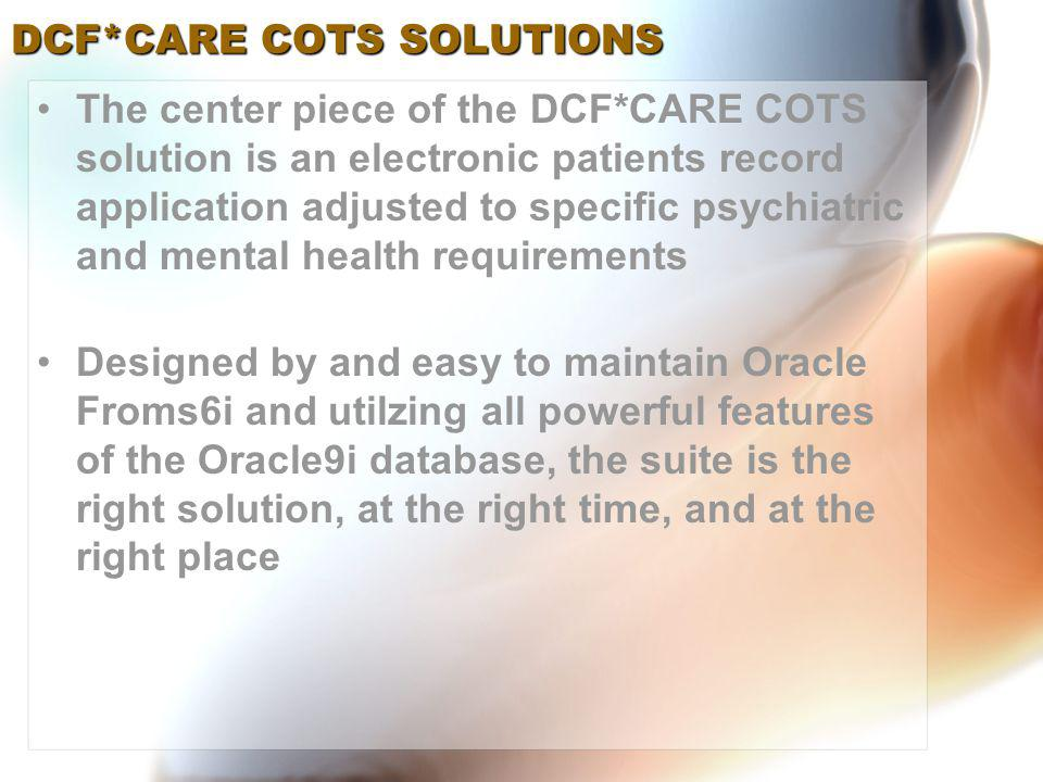 The center piece of the DCF*CARE COTS solution is an electronic patients record application adjusted to specific psychiatric and mental health requirements Designed by and easy to maintain Oracle Froms6i and utilzing all powerful features of the Oracle9i database, the suite is the right solution, at the right time, and at the right place DCF*CARE COTS SOLUTIONS