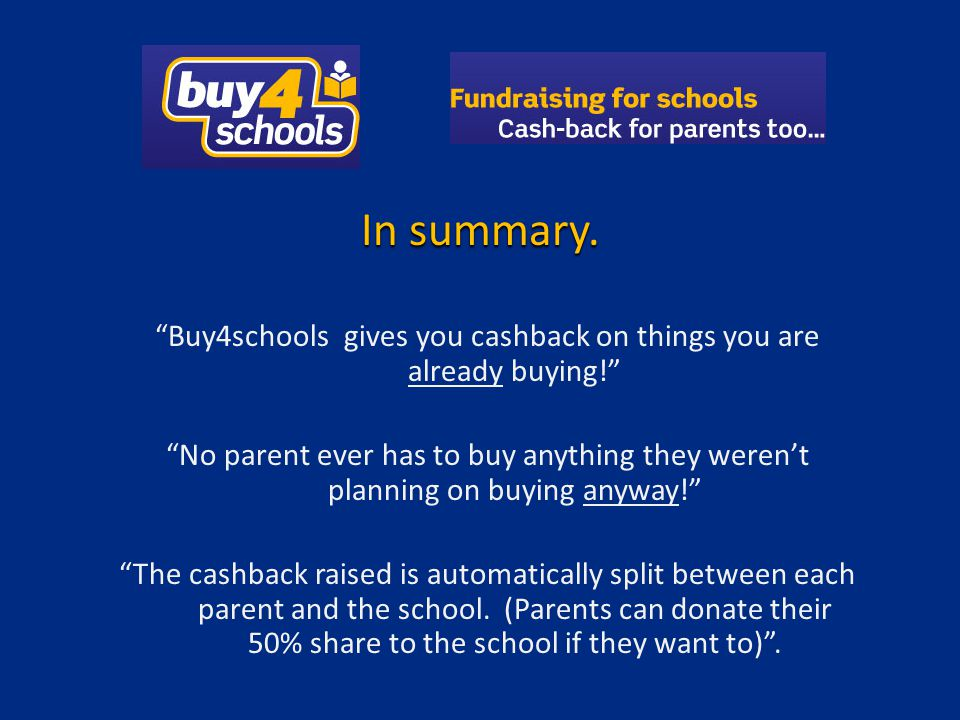 Buy4schools gives you cashback on things you are already buying! No parent ever has to buy anything they werent planning on buying anyway! The cashbac
