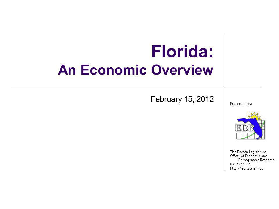 The Florida Legislature Office of Economic and Demographic Research 850.487.1402 http://edr.state.fl.us Presented by: Florida: An Economic Overview Fe