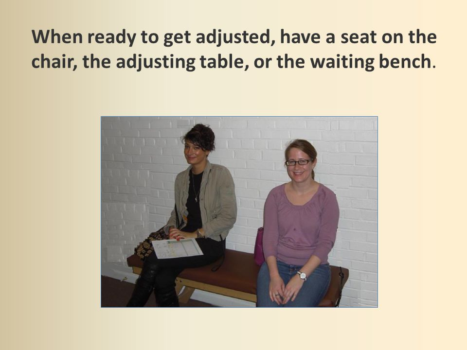 When ready to get adjusted, have a seat on the chair, the adjusting table, or the waiting bench.