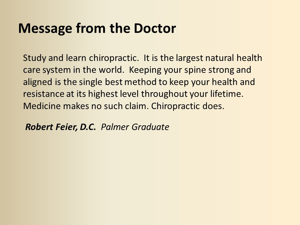 Message from the Doctor Study and learn chiropractic. It is the largest natural health care system in the world. Keeping your spine strong and aligned