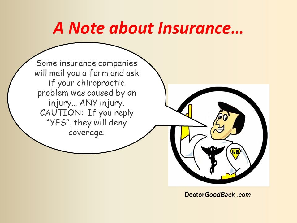 A Note about Insurance… Doctor GoodBack.com Some insurance companies will mail you a form and ask if your chiropractic problem was caused by an injury… ANY injury.