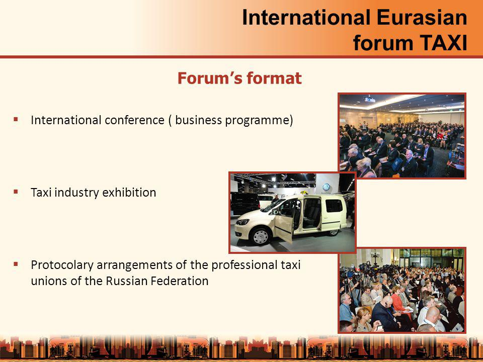 International Eurasian forum TAXI International conference ( business programme) Taxi industry exhibition Protocolary arrangements of the professional taxi unions of the Russian Federation 5 Forums format