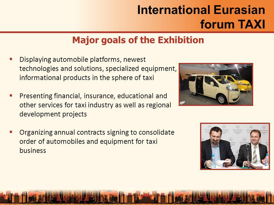 International Eurasian forum TAXI Major goals of the Exhibition Displaying automobile platforms, newest technologies and solutions, specialized equipment, informational products in the sphere of taxi Presenting financial, insurance, educational and other services for taxi industry as well as regional development projects Organizing annual contracts signing to consolidate order of automobiles and equipment for taxi business