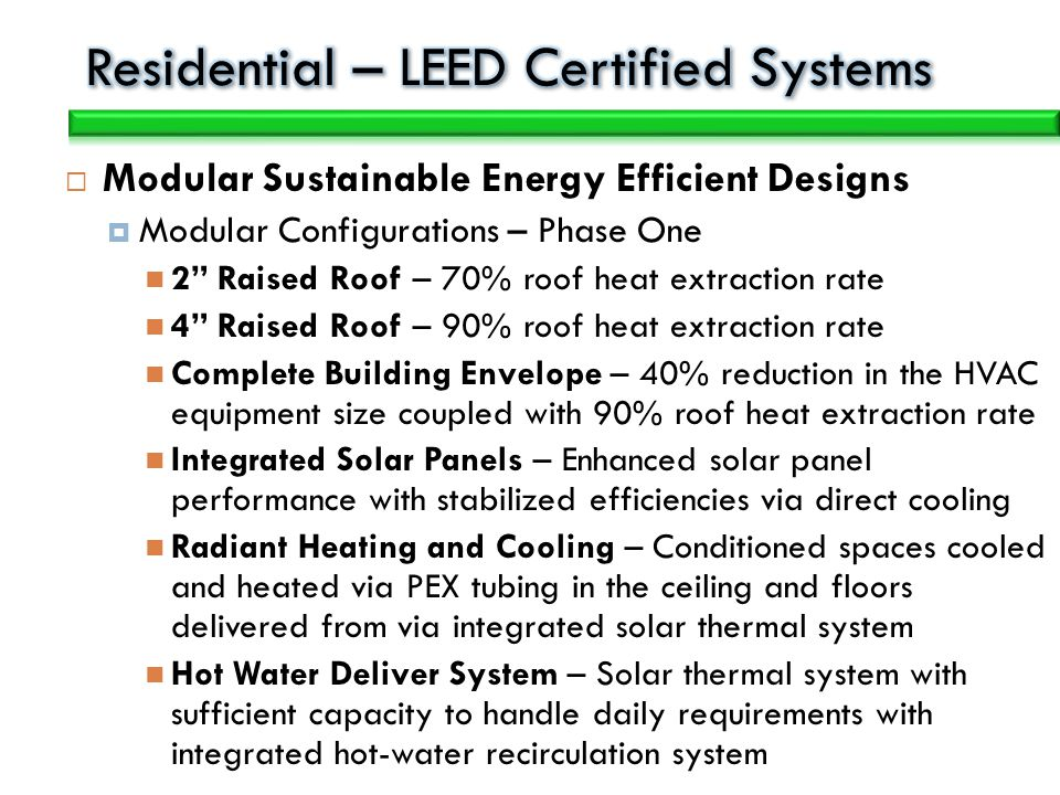Modular Sustainable Energy Efficient Designs Modular Configurations – Phase One 2 Raised Roof – 70% roof heat extraction rate 4 Raised Roof – 90% roof heat extraction rate Complete Building Envelope – 40% reduction in the HVAC equipment size coupled with 90% roof heat extraction rate Integrated Solar Panels – Enhanced solar panel performance with stabilized efficiencies via direct cooling Radiant Heating and Cooling – Conditioned spaces cooled and heated via PEX tubing in the ceiling and floors delivered from via integrated solar thermal system Hot Water Deliver System – Solar thermal system with sufficient capacity to handle daily requirements with integrated hot-water recirculation system