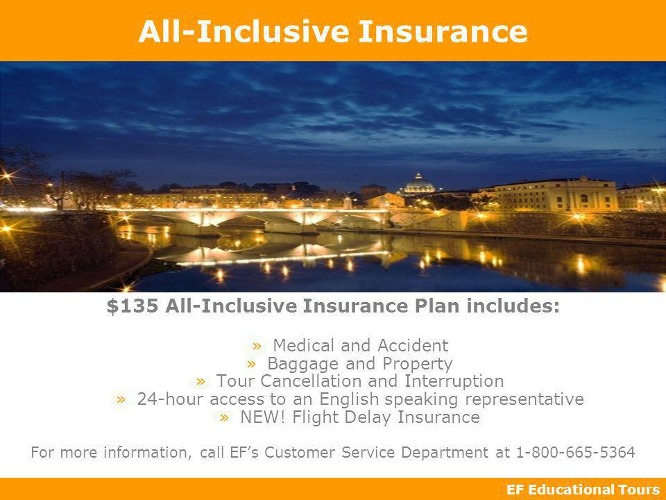 EF Educational Tours All-Inclusive Insurance $135 All-Inclusive Insurance Plan includes: »Medical and Accident »Baggage and Property »Tour Cancellation and Interruption »24-hour access to an English speaking representative »NEW.