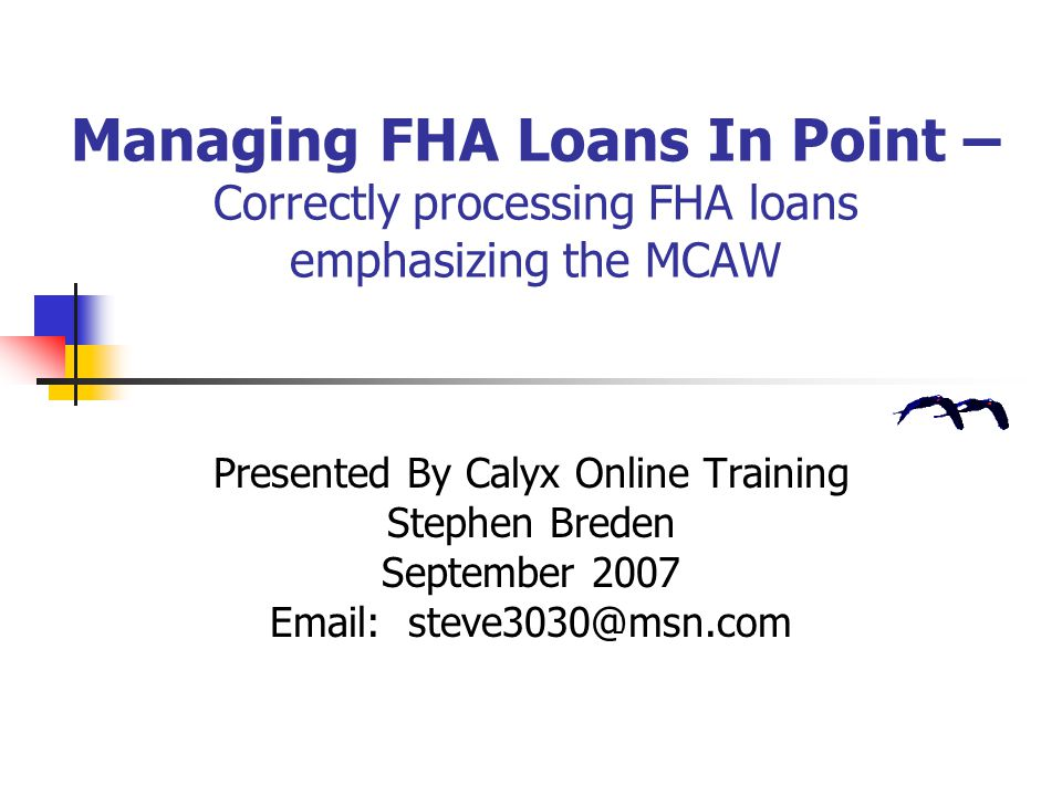 Managing FHA Loans In Point – Correctly processing FHA loans emphasizing the MCAW Presented By Calyx Online Training Stephen Breden September 2007 Ema