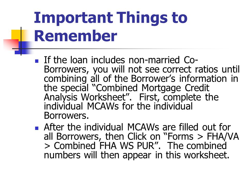 Important Things to Remember If the loan includes non-married Co- Borrowers, you will not see correct ratios until combining all of the Borrowers info