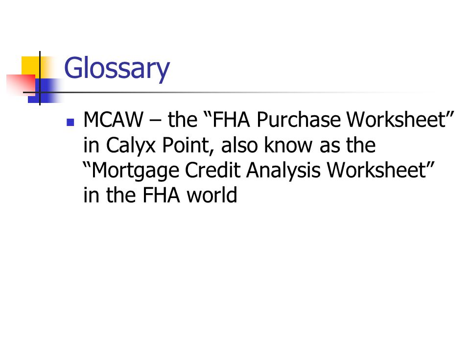 Glossary MCAW – the FHA Purchase Worksheet in Calyx Point, also know as the Mortgage Credit Analysis Worksheet in the FHA world
