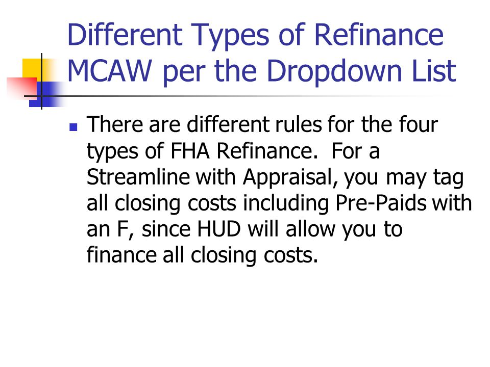 Different Types of Refinance MCAW per the Dropdown List There are different rules for the four types of FHA Refinance. For a Streamline with Appraisal