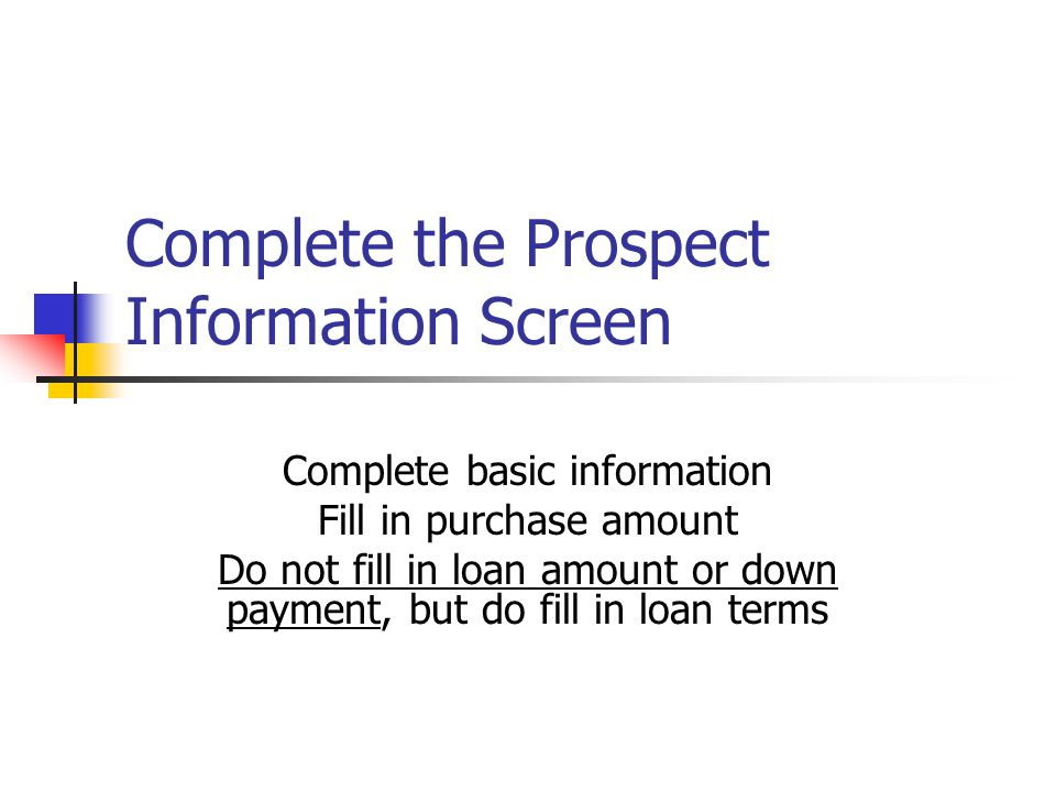 Complete the Prospect Information Screen Complete basic information Fill in purchase amount Do not fill in loan amount or down payment, but do fill in