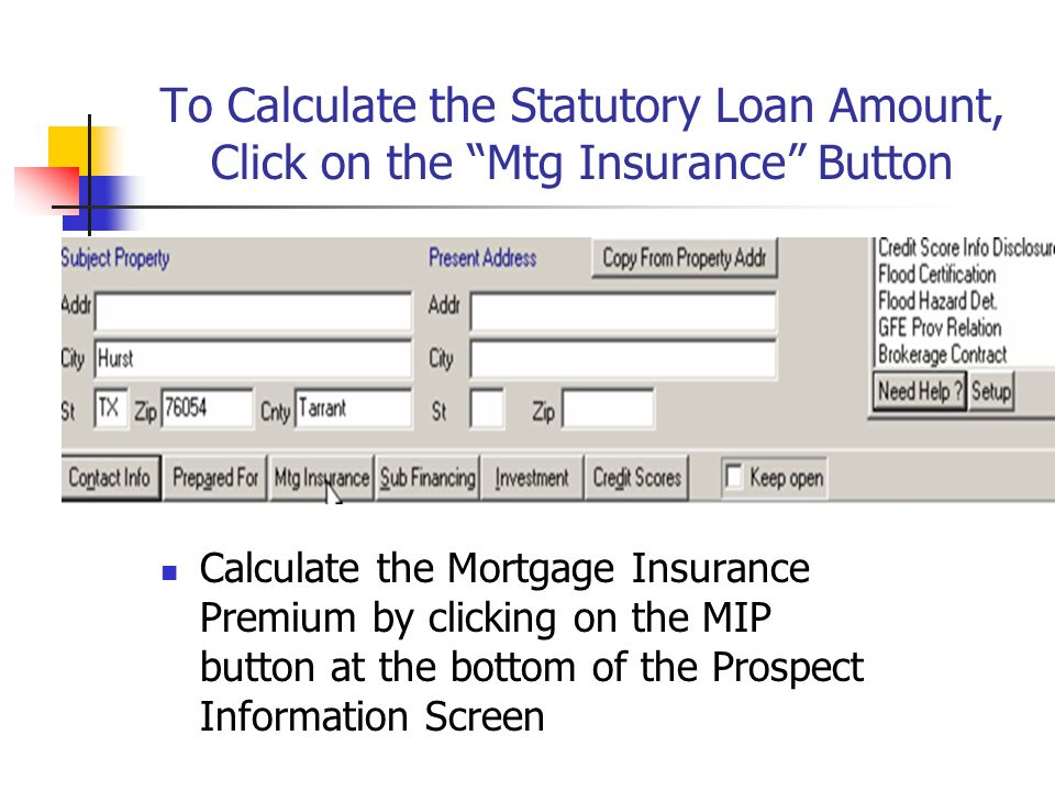 To Calculate the Statutory Loan Amount, Click on the Mtg Insurance Button Calculate the Mortgage Insurance Premium by clicking on the MIP button at th