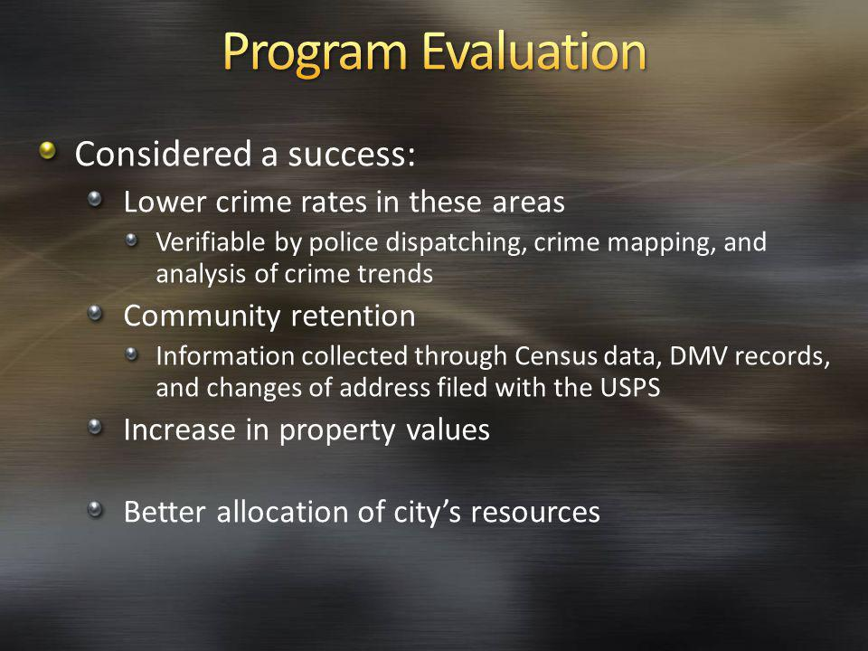 Considered a success: Lower crime rates in these areas Verifiable by police dispatching, crime mapping, and analysis of crime trends Community retention Information collected through Census data, DMV records, and changes of address filed with the USPS Increase in property values Better allocation of citys resources
