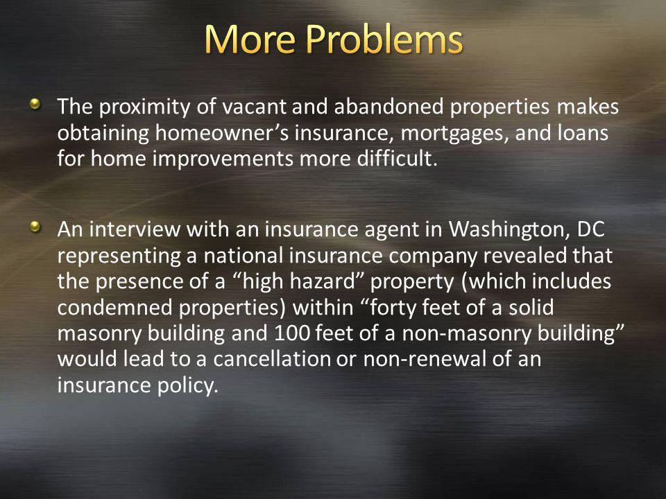 The proximity of vacant and abandoned properties makes obtaining homeowners insurance, mortgages, and loans for home improvements more difficult.